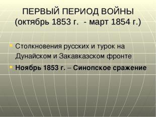 ПЕРВЫЙ ПЕРИОД ВОЙНЫ (октябрь 1853 г. - март 1854 г.) Столкновения русских и т