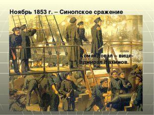 Командовал – вице- адмирал Нахимов. Ноябрь 1853 г. – Синопское сражение