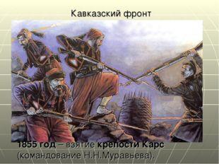 Кавказский фронт 1855 год – взятие крепости Карс (командование Н.Н.Муравьева).