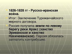 1826-1828 гг - Русско-иранская война. Итог: Заключение Туркманчайского мирног