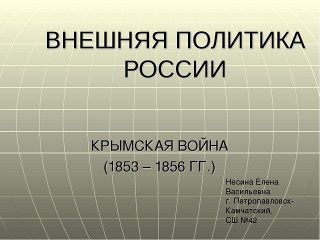 ВНЕШНЯЯ ПОЛИТИКА РОССИИ КРЫМСКАЯ ВОЙНА (1853 – 1856 ГГ.) Несина Елена Василье...