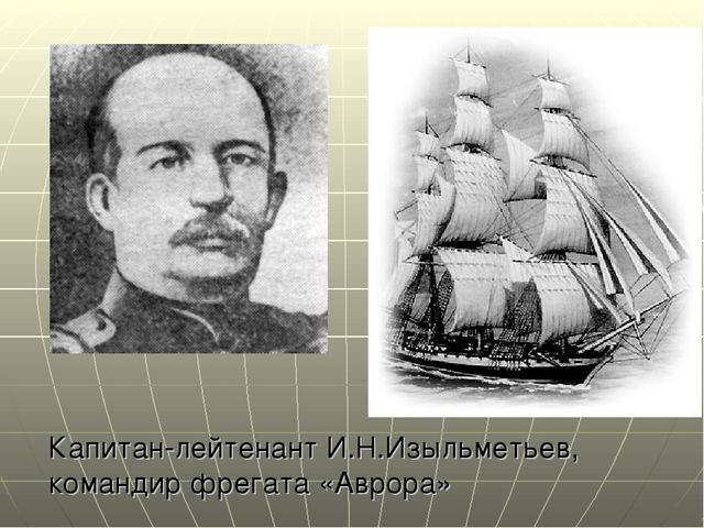 Капитан-лейтенант И.Н.Изыльметьев, командир фрегата «Аврора»
