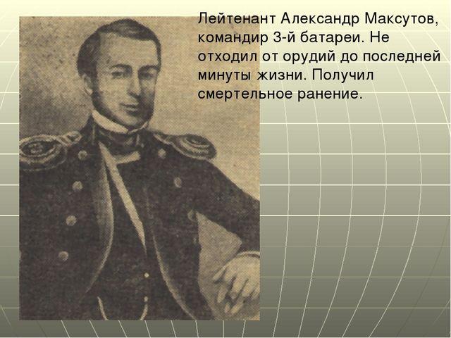 Лейтенант Александр Максутов, командир 3-й батареи. Не отходил от орудий до п...