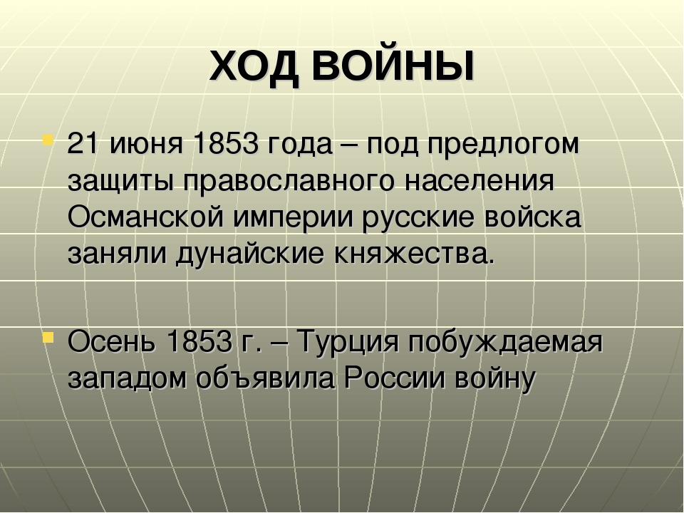ХОД ВОЙНЫ 21 июня 1853 года – под предлогом защиты православного населения Ос...