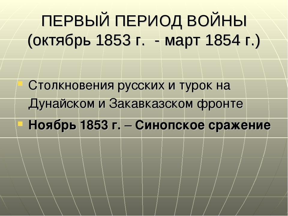 ПЕРВЫЙ ПЕРИОД ВОЙНЫ (октябрь 1853 г. - март 1854 г.) Столкновения русских и т...