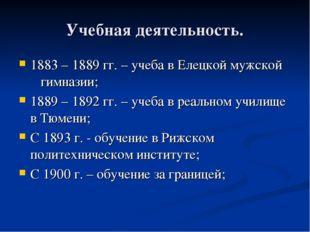Учебная деятельность. 1883 – 1889 гг. – учеба в Елецкой мужской гимназии; 188
