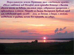 Переславскую землю Пришвин звал «любимым краем». «Мало найдется под Москвой м
