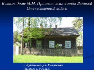 В этом доме М.М. Пришвин жил в годы Великой Отечественной войны с. Купанское,