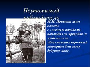 Неутомимый наблюдатель М.М. Пришвин жил вместе с «лесным народом», наблюдая з