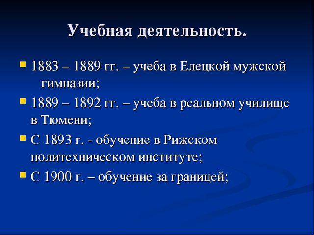 Учебная деятельность. 1883 – 1889 гг. – учеба в Елецкой мужской гимназии; 188...