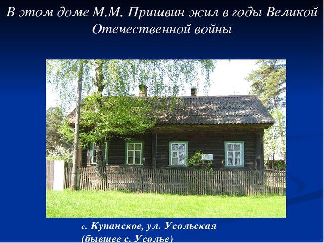 В этом доме М.М. Пришвин жил в годы Великой Отечественной войны с. Купанское,...