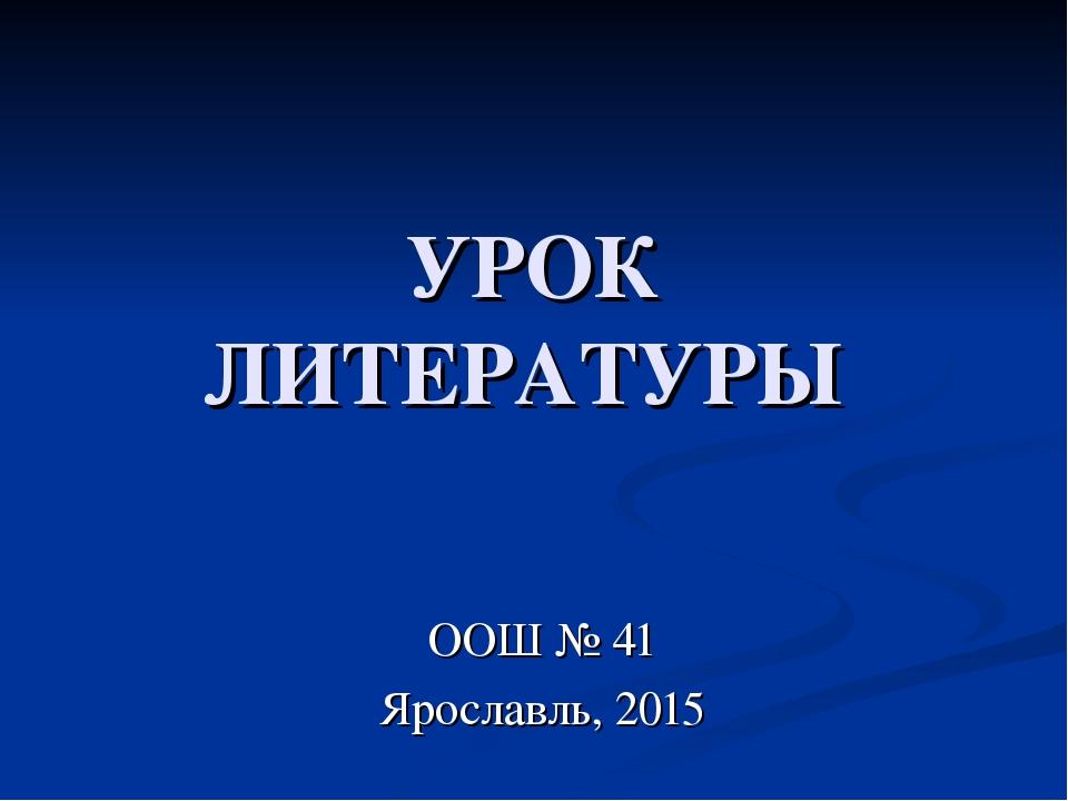 УРОК ЛИТЕРАТУРЫ ООШ № 41 Ярославль, 2015