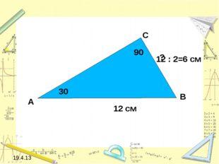 19.4.13 12 см А С В 30 90 ? 12 : 2=6 см