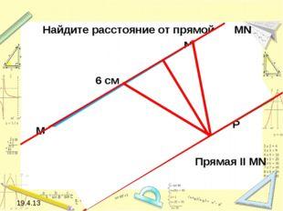 19.4.13 6 см M N P 5 см 90 Прямая II MN Найдите расстояние от прямой до MN