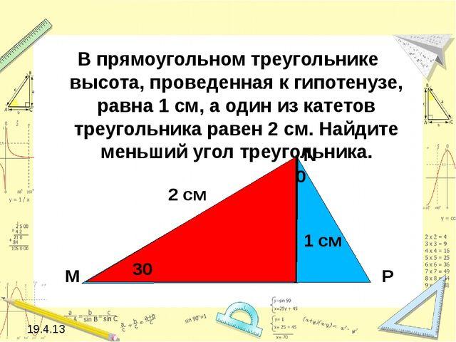 В прямоугольном треугольнике высота, проведенная к гипотенузе, равна 1 см, а...