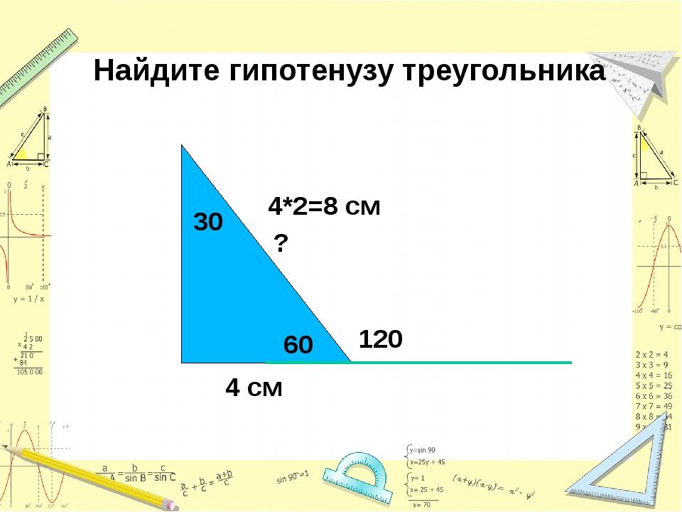Найдите гипотенузу треугольника 120 4 см 60 ? 30 4*2=8 см