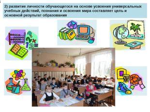 2) развитие личности обучающегося на основе усвоения универсальных учебных д