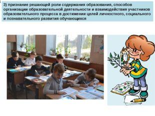 3) признание решающей роли содержания образования, способов организации обра