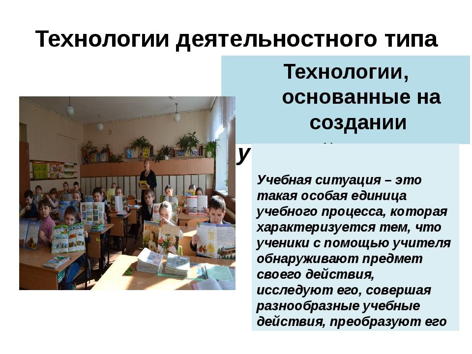 Технологии, основанные на создании учебной ситуации Технологии деятельностног...