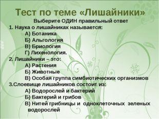 Тест по теме «Лишайники» Выберите ОДИН правильный ответ 1. Наука о лишайниках
