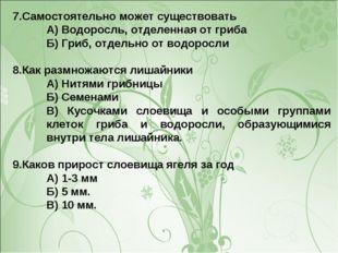 7.Самостоятельно может существовать А) Водоросль, отделенная от гриба Б) Гриб