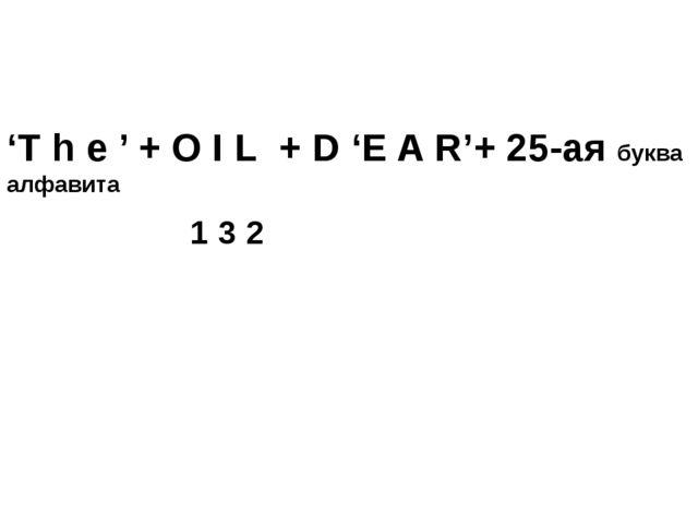 'T h e ' + O I L + D 'E A R'+ 25-ая буква алфавита 1 3 2