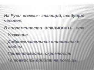 На Руси «вежа» - знающий, сведущий человек. В современности вежливость– это У