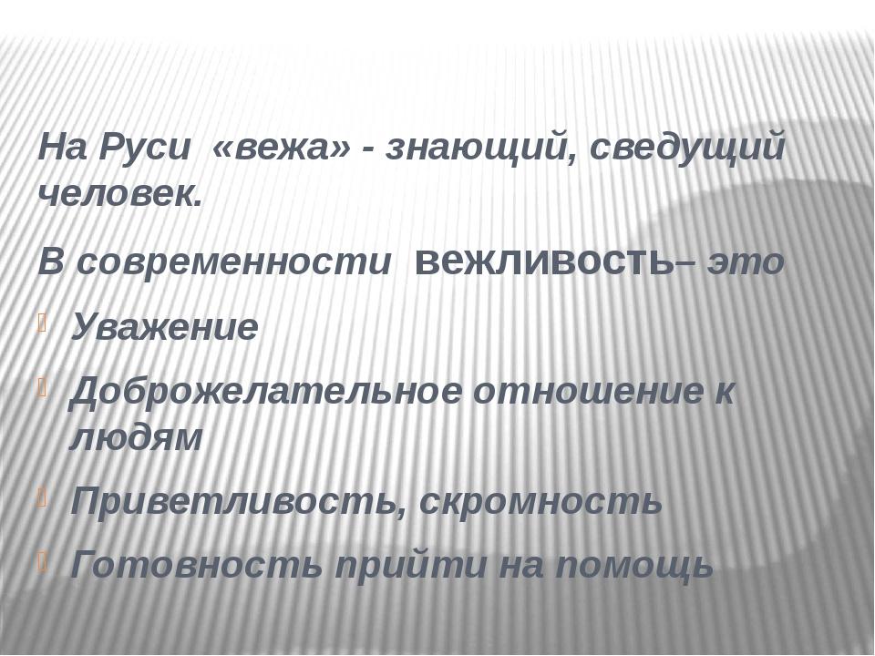 На Руси «вежа» - знающий, сведущий человек. В современности вежливость– это У...