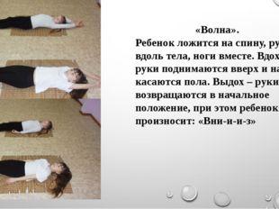 «Волна». Ребенок ложится на спину, руки вдоль тела, ноги вместе. Вдох – руки