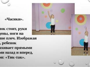 «Часики». Ребенок стоит, руки опущены, ноги на ширине плеч. Изображая часы, р