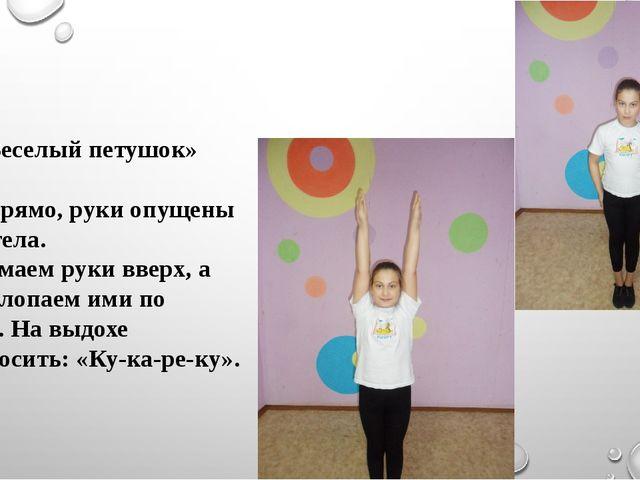 «Веселый петушок» Стоя прямо, руки опущены вдоль тела. Поднимаем руки вверх...