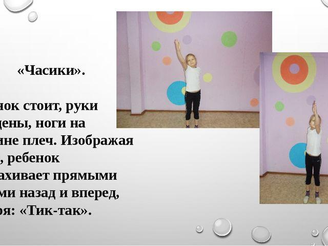 «Часики». Ребенок стоит, руки опущены, ноги на ширине плеч. Изображая часы, р...