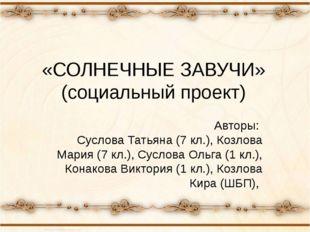 «СОЛНЕЧНЫЕ ЗАВУЧИ» (социальный проект) Авторы: Суслова Татьяна (7 кл.), Козло