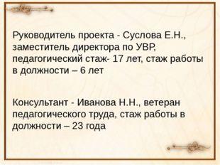 Руководитель проекта - Суслова Е.Н., заместитель директора по УВР, педагогиче