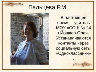 Пальцева Р.М. В настоящее время – учитель МОУ «СОШ № 24 г.Йошкар-Ола». Устана