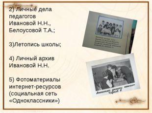 2) Личные дела педагогов Ивановой Н.Н., Белоусовой Т.А.; 3)Летопись школы; 4)