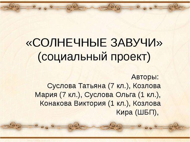 «СОЛНЕЧНЫЕ ЗАВУЧИ» (социальный проект) Авторы: Суслова Татьяна (7 кл.), Козло...