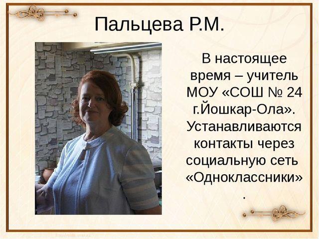 Пальцева Р.М. В настоящее время – учитель МОУ «СОШ № 24 г.Йошкар-Ола». Устана...