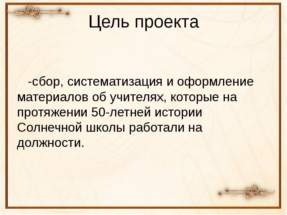 Цель проекта -сбор, систематизация и оформление материалов об учителях, котор...