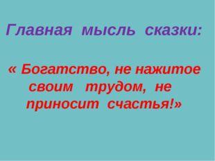Главная мысль сказки: « Богатство, не нажитое своим трудом, не приносит счас