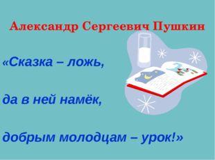 Александр Сергеевич Пушкин «Сказка – ложь, да в ней намёк, добрым молодцам –