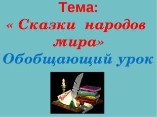 Тема: « Сказки народов мира» Обобщающий урок