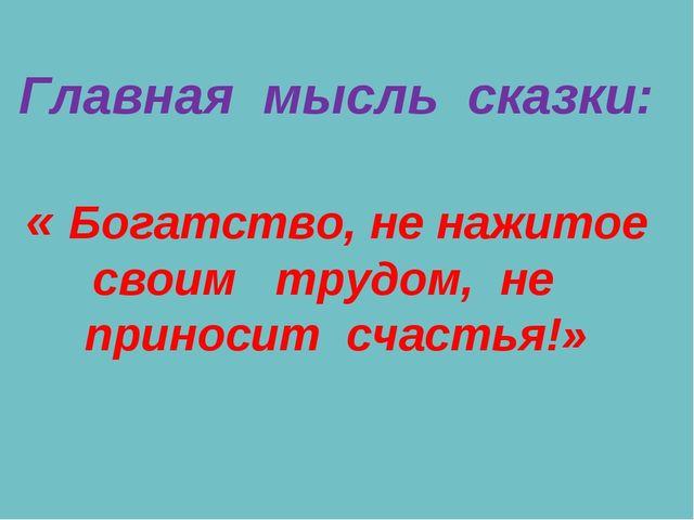 Главная мысль сказки: « Богатство, не нажитое своим трудом, не приносит счас...
