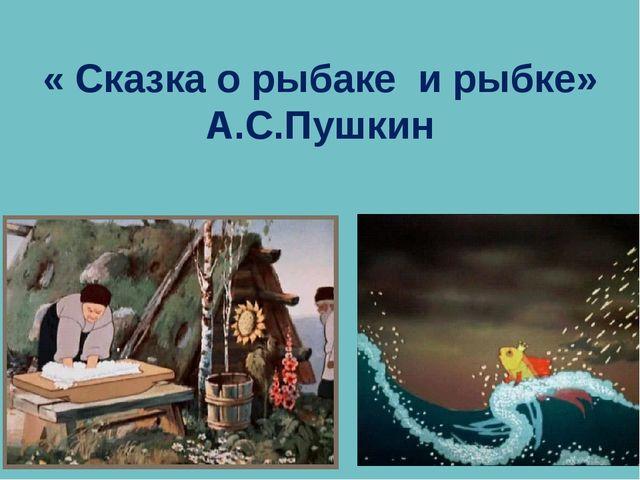 « Сказка о рыбаке и рыбке» А.С.Пушкин