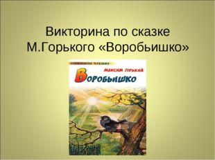 Викторина по сказке М.Горького «Воробьишко»
