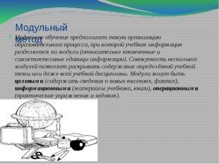 Модульный метод Модульное обучение предполагает такую организацию образовател
