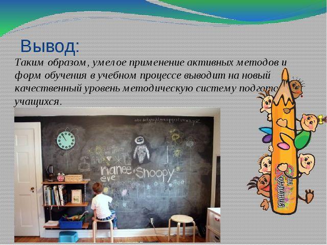 Вывод: Таким образом, умелое применение активных методов и форм обучения в уч...