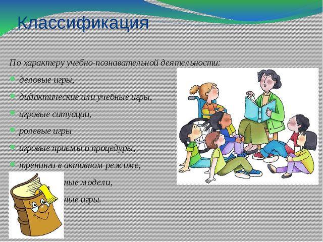 Классификация По характеру учебно-познавательной деятельности: деловые игры,...