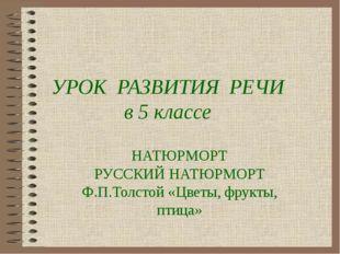 УРОК РАЗВИТИЯ РЕЧИ в 5 классе НАТЮРМОРТ РУССКИЙ НАТЮРМОРТ Ф.П.Толстой «Цветы,