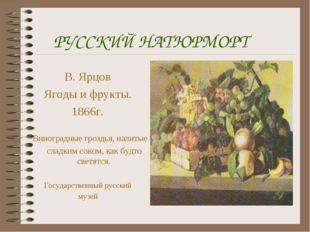 РУССКИЙ НАТЮРМОРТ В. Ярцов Ягоды и фрукты. 1866г. Виноградные гроздья, налиты